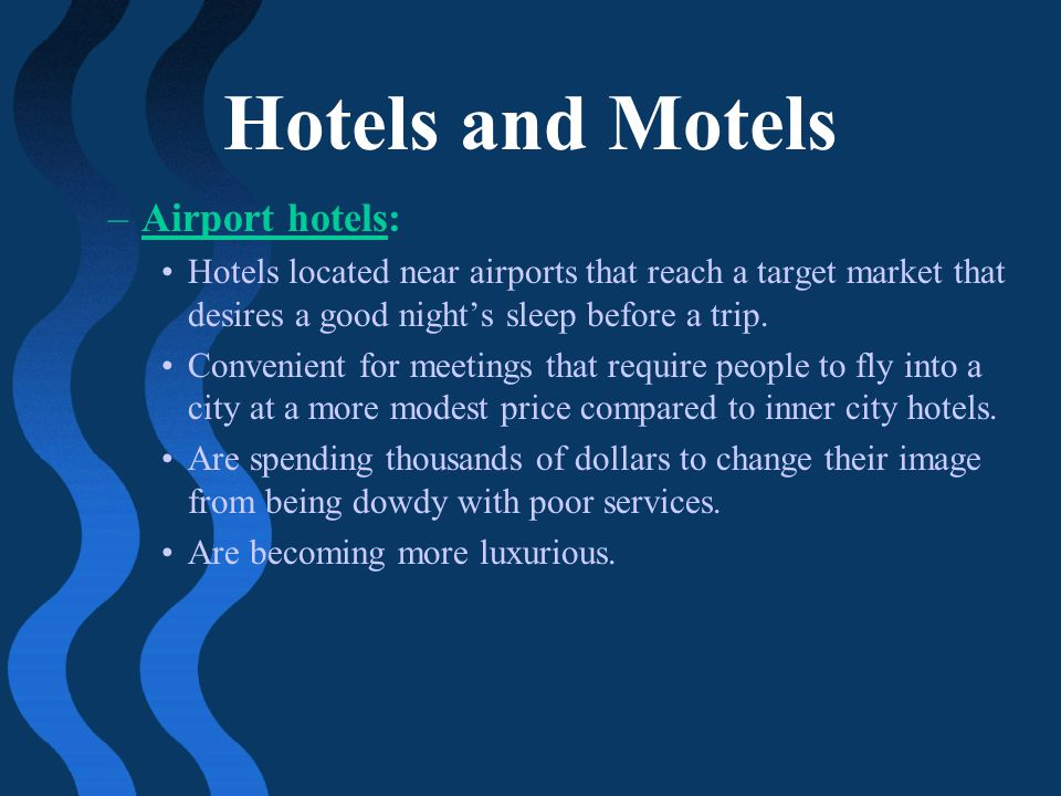 Hotels and Motels –Airport hotels: Hotels located near airports that reach a target market that desires a good nights sleep before a trip. Convenient