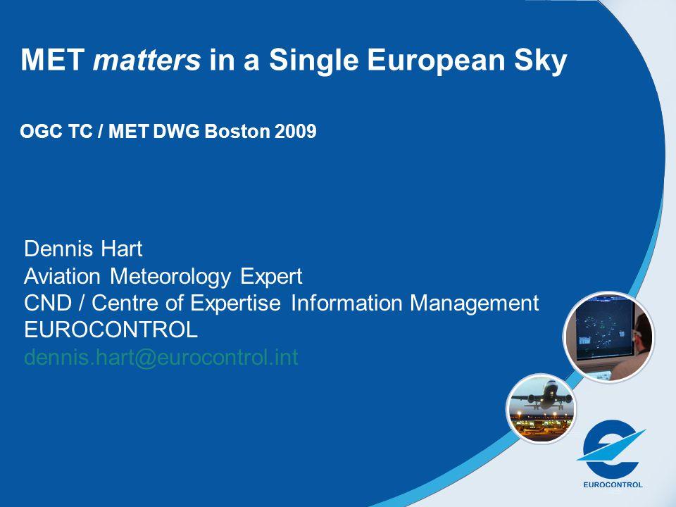 Dennis Hart Aviation Meteorology Expert CND / Centre of Expertise Information Management EUROCONTROL dennis.hart@eurocontrol.int MET matters in a Single European Sky OGC TC / MET DWG Boston 2009