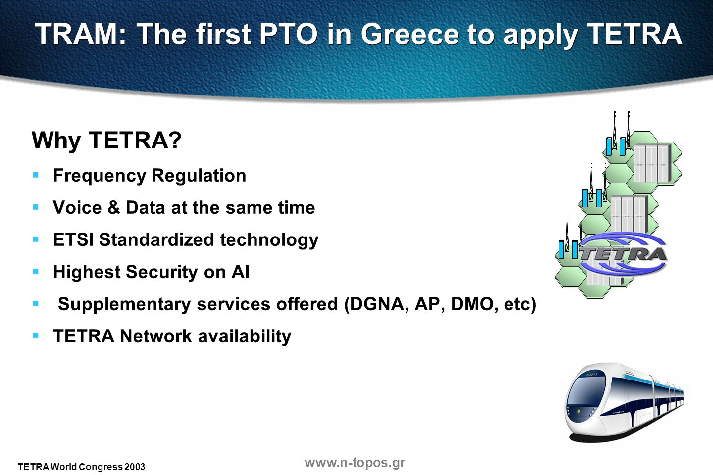 www.n-topos.gr TETRA World Congress 2003 TRAM: The first PTO in Greece to apply TETRA Why TETRA? Frequency Regulation Voice & Data at the same time ET