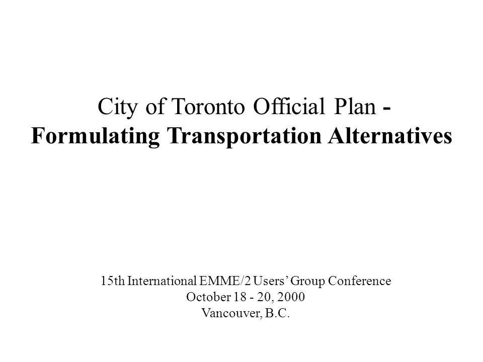 City of Toronto Official Plan - Formulating Transportation Alternatives 15th International EMME/2 Users Group Conference October 18 - 20, 2000 Vancouv
