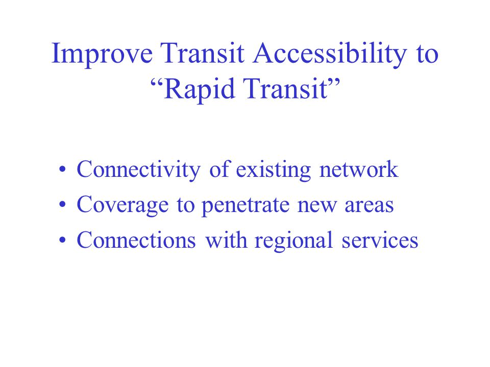 Improve Transit Accessibility to Rapid Transit Connectivity of existing network Coverage to penetrate new areas Connections with regional services