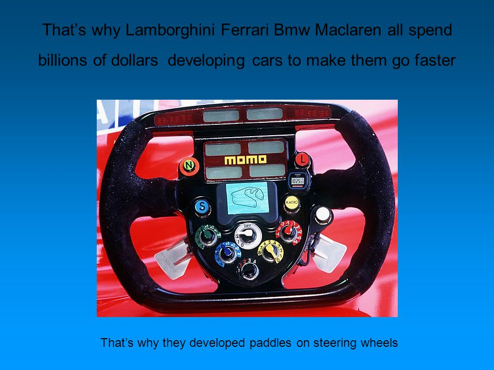 Thats why Lamborghini Ferrari Bmw Maclaren all spend billions of dollars developing cars to make them go faster Thats why they developed paddles on steering wheels