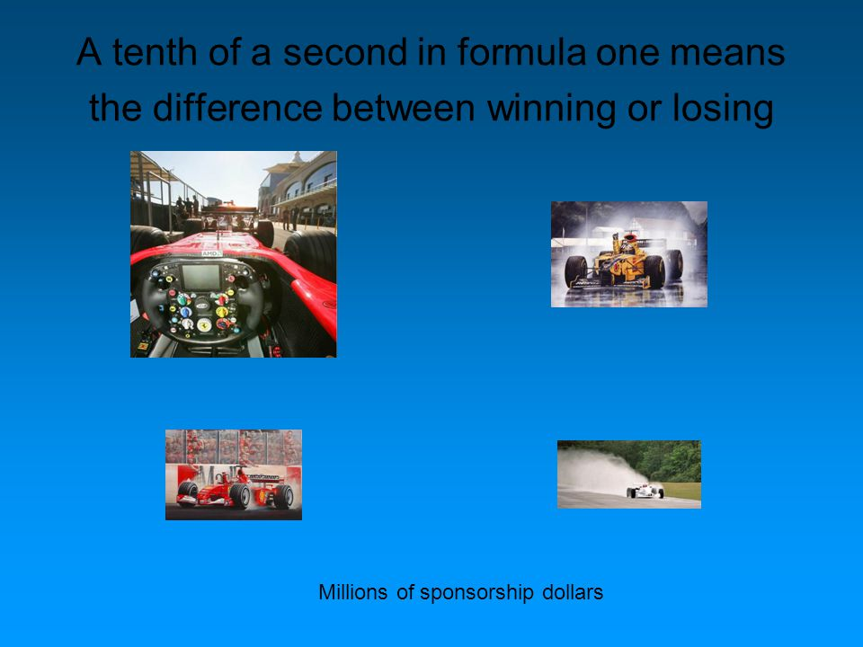 A tenth of a second in formula one means the difference between winning or losing Millions of sponsorship dollars