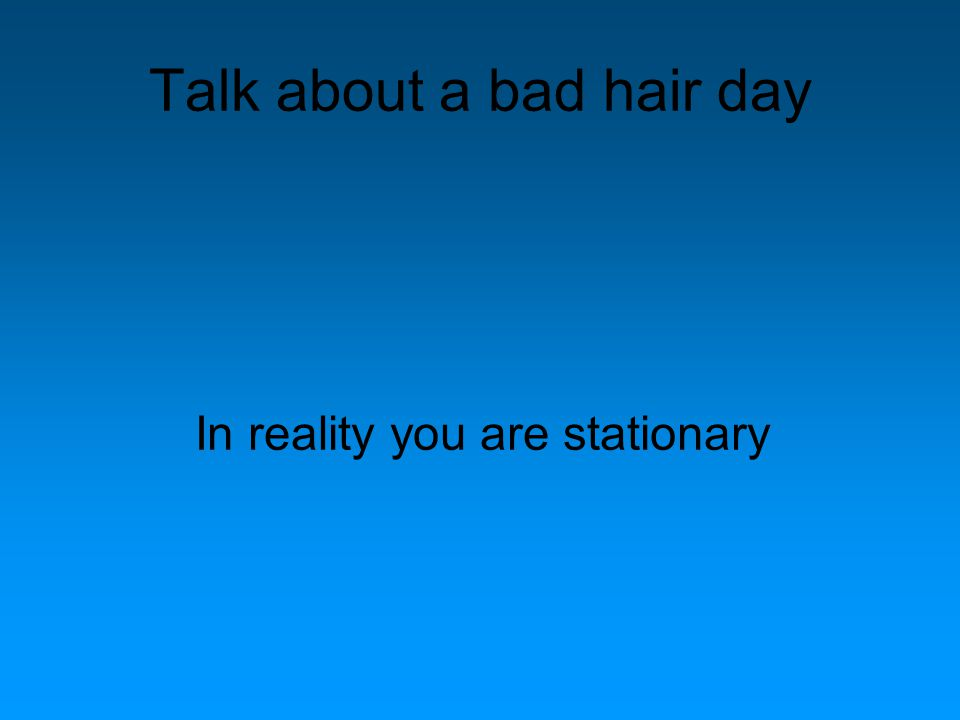 Talk about a bad hair day In reality you are stationary