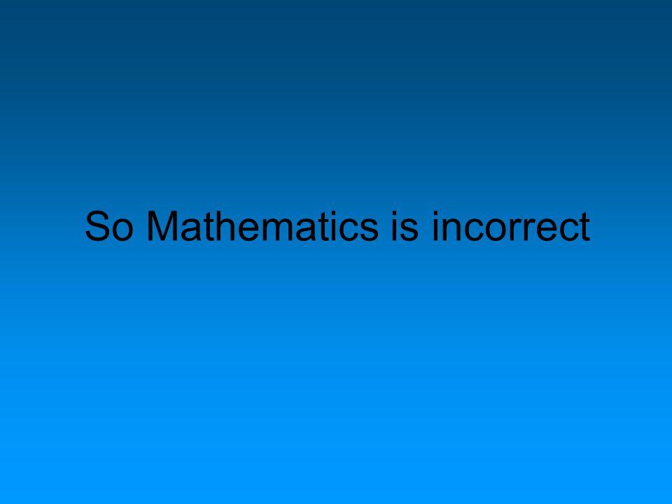 So Mathematics is incorrect