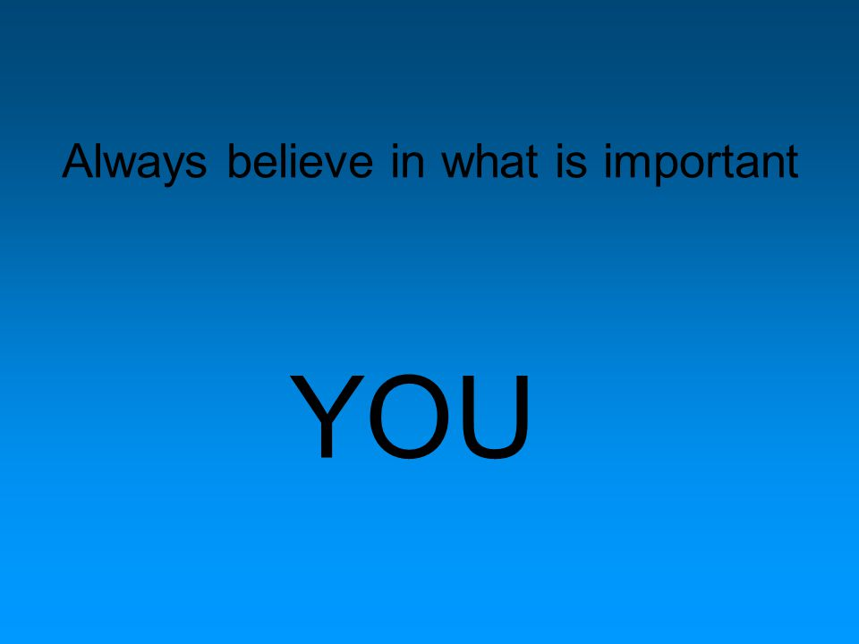 Always believe in what is important YOU