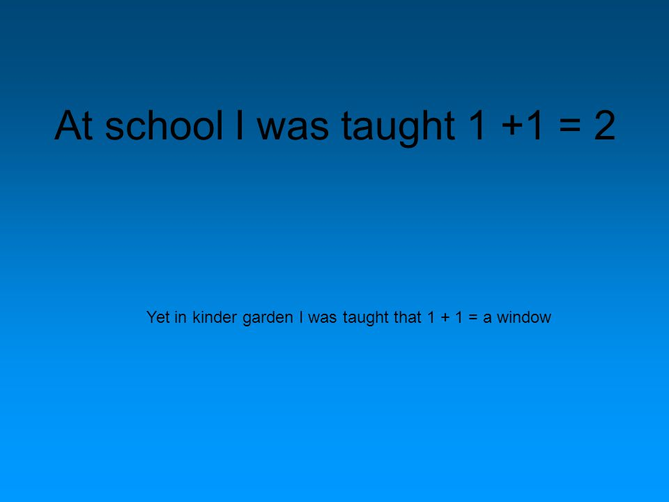 At school I was taught 1 +1 = 2 Yet in kinder garden I was taught that 1 + 1 = a window