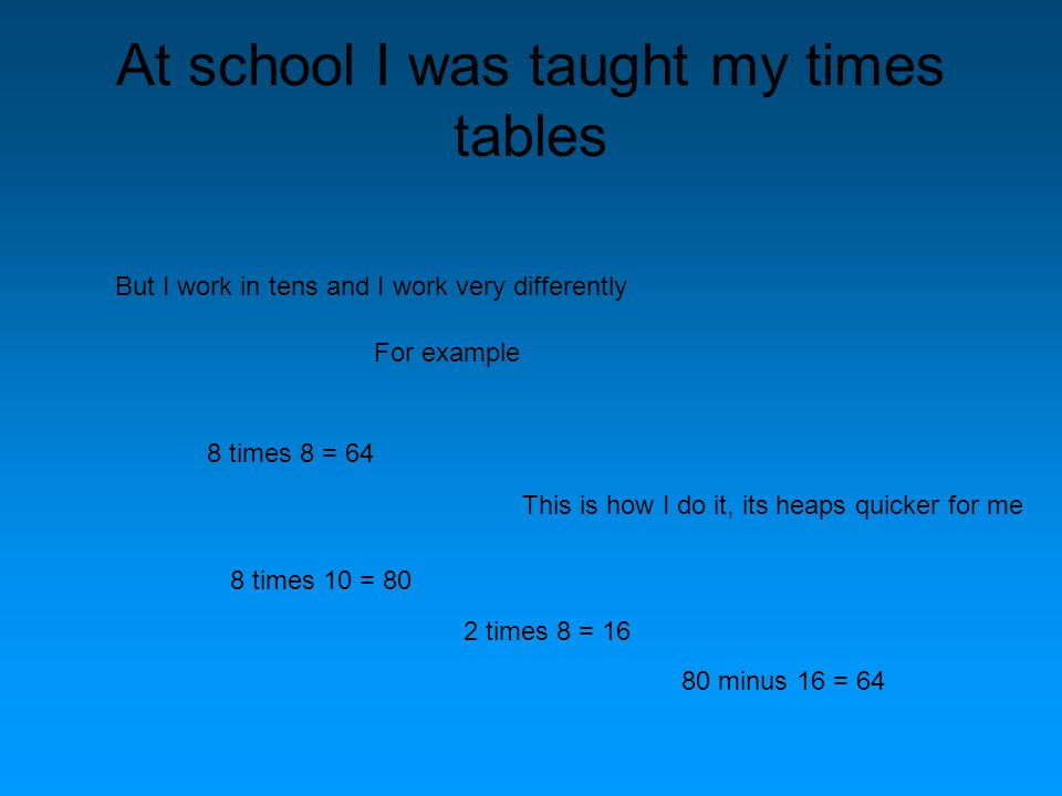 At school I was taught my times tables But I work in tens and I work very differently For example 8 times 8 = 64 This is how I do it, its heaps quicker for me 8 times 10 = 80 2 times 8 = 16 80 minus 16 = 64
