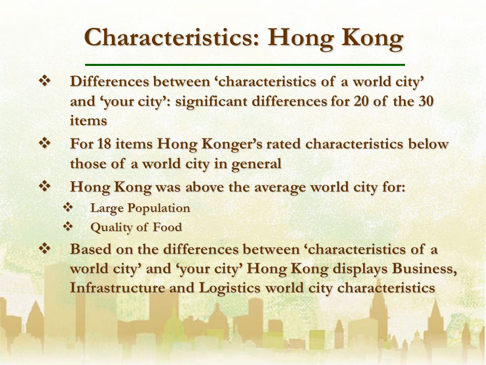 Characteristics: Hong Kong Differences between characteristics of a world city and your city: significant differences for 20 of the 30 items Differences between characteristics of a world city and your city: significant differences for 20 of the 30 items For 18 items Hong Kongers rated characteristics below those of a world city in general For 18 items Hong Kongers rated characteristics below those of a world city in general Hong Kong was above the average world city for: Hong Kong was above the average world city for: Large Population Large Population Quality of Food Quality of Food Based on the differences between characteristics of a world city and your city Hong Kong displays Business, Infrastructure and Logistics world city characteristics Based on the differences between characteristics of a world city and your city Hong Kong displays Business, Infrastructure and Logistics world city characteristics