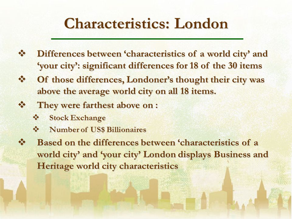 Characteristics: London Differences between characteristics of a world city and your city: significant differences for 18 of the 30 items Differences between characteristics of a world city and your city: significant differences for 18 of the 30 items Of those differences, Londoners thought their city was above the average world city on all 18 items.