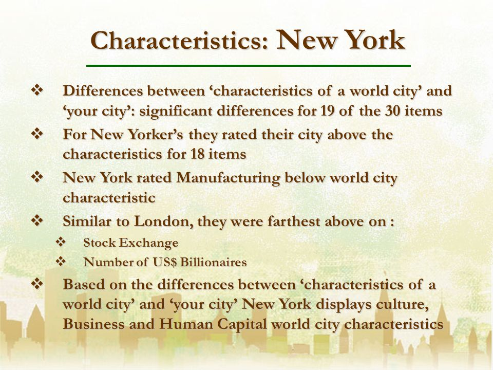Characteristics: New York Differences between characteristics of a world city and your city: significant differences for 19 of the 30 items Differences between characteristics of a world city and your city: significant differences for 19 of the 30 items For New Yorkers they rated their city above the characteristics for 18 items For New Yorkers they rated their city above the characteristics for 18 items New York rated Manufacturing below world city characteristic New York rated Manufacturing below world city characteristic Similar to London, they were farthest above on : Similar to London, they were farthest above on : Stock Exchange Stock Exchange Number of US$ Billionaires Number of US$ Billionaires Based on the differences between characteristics of a world city and your city New York displays culture, Business and Human Capital world city characteristics Based on the differences between characteristics of a world city and your city New York displays culture, Business and Human Capital world city characteristics