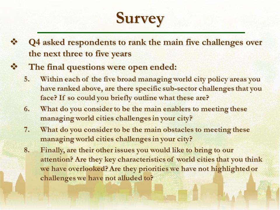 Survey Q4 asked respondents to rank the main five challenges over the next three to five years Q4 asked respondents to rank the main five challenges over the next three to five years The final questions were open ended: The final questions were open ended: 5.Within each of the five broad managing world city policy areas you have ranked above, are there specific sub-sector challenges that you face.