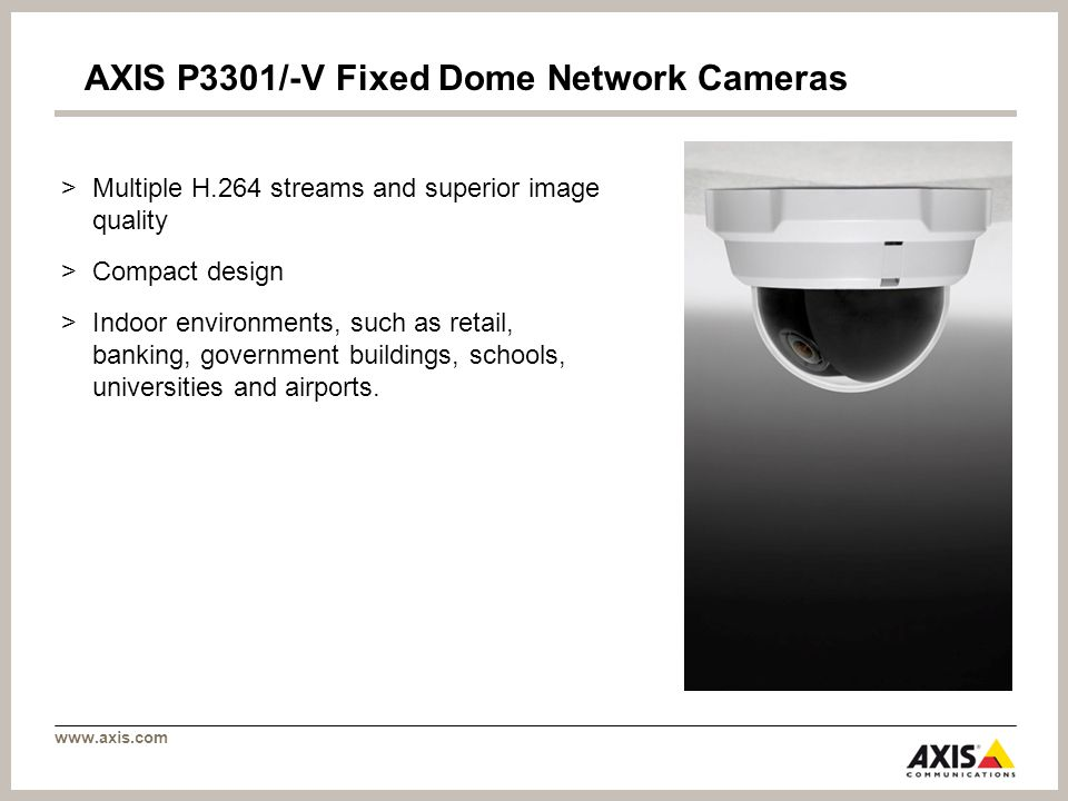 www.axis.com AXIS P3301/-V Fixed Dome Network Cameras >Multiple H.264 streams and superior image quality >Compact design >Indoor environments, such as retail, banking, government buildings, schools, universities and airports.