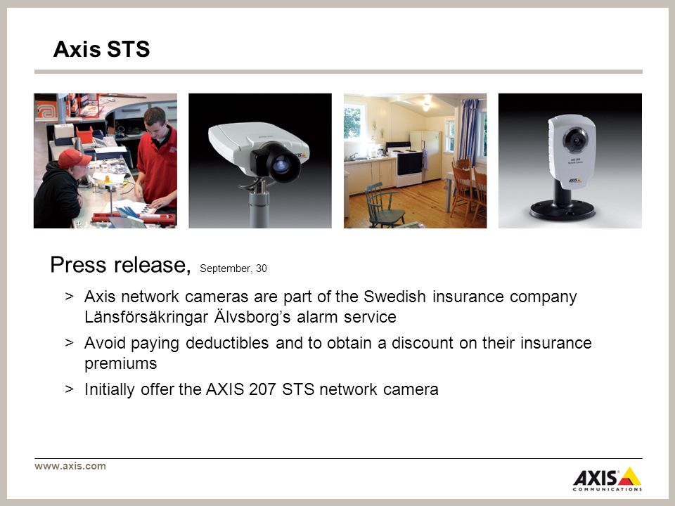 Axis STS Press release, September, 30 >Axis network cameras are part of the Swedish insurance company Länsförsäkringar Älvsborgs alarm service >Avoid paying deductibles and to obtain a discount on their insurance premiums >Initially offer the AXIS 207 STS network camera