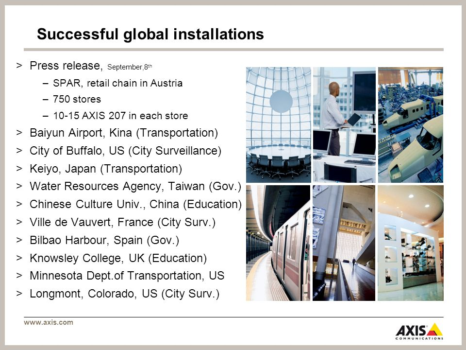 www.axis.com Successful global installations >Press release, September,8 th –SPAR, retail chain in Austria –750 stores –10-15 AXIS 207 in each store >Baiyun Airport, Kina (Transportation) >City of Buffalo, US (City Surveillance) >Keiyo, Japan (Transportation) >Water Resources Agency, Taiwan (Gov.) >Chinese Culture Univ., China (Education) >Ville de Vauvert, France (City Surv.) >Bilbao Harbour, Spain (Gov.) >Knowsley College, UK (Education) >Minnesota Dept.of Transportation, US >Longmont, Colorado, US (City Surv.)
