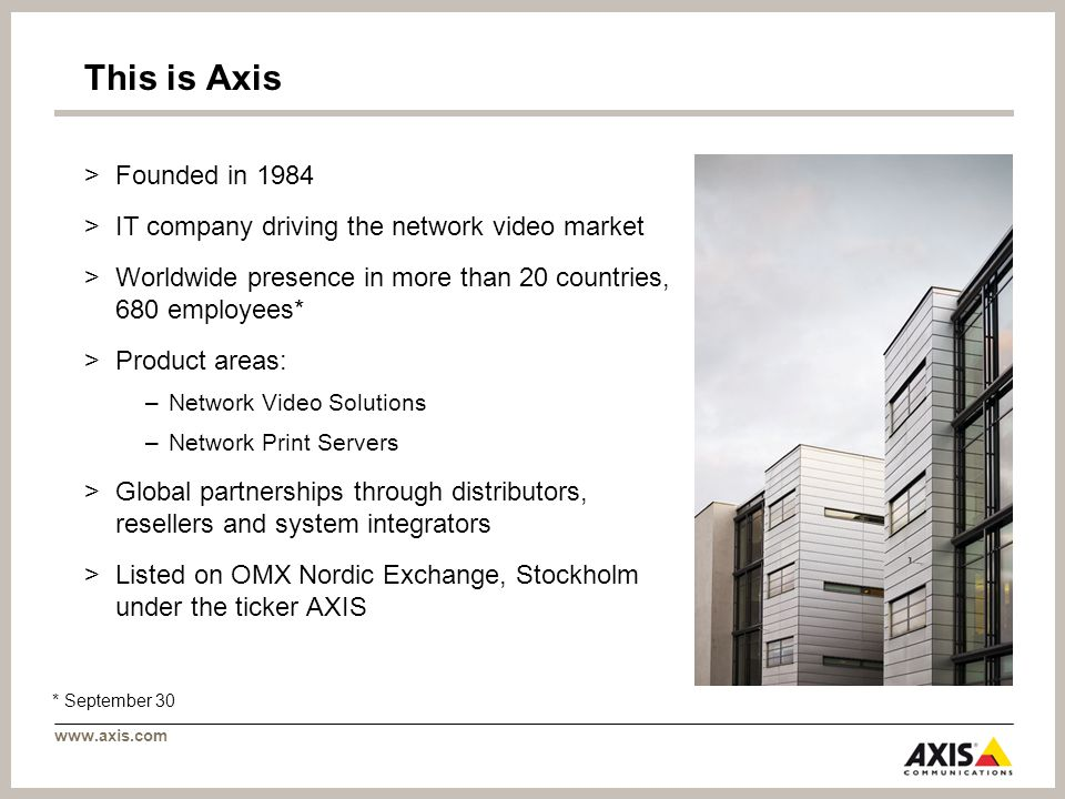 This is Axis >Founded in 1984 >IT company driving the network video market >Worldwide presence in more than 20 countries, 680 employees* >Product areas: –Network Video Solutions –Network Print Servers >Global partnerships through distributors, resellers and system integrators >Listed on OMX Nordic Exchange, Stockholm under the ticker AXIS * September 30
