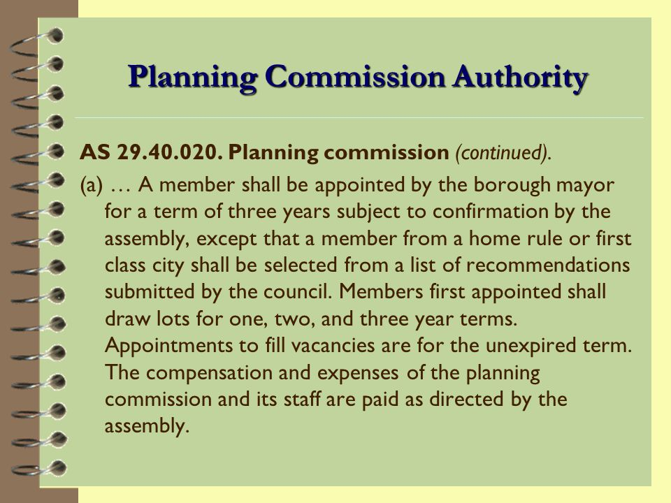 Planning Commission Authority 4 AS 29.40.020 and local charters or ordinances define the authority and responsibilities of commission members.