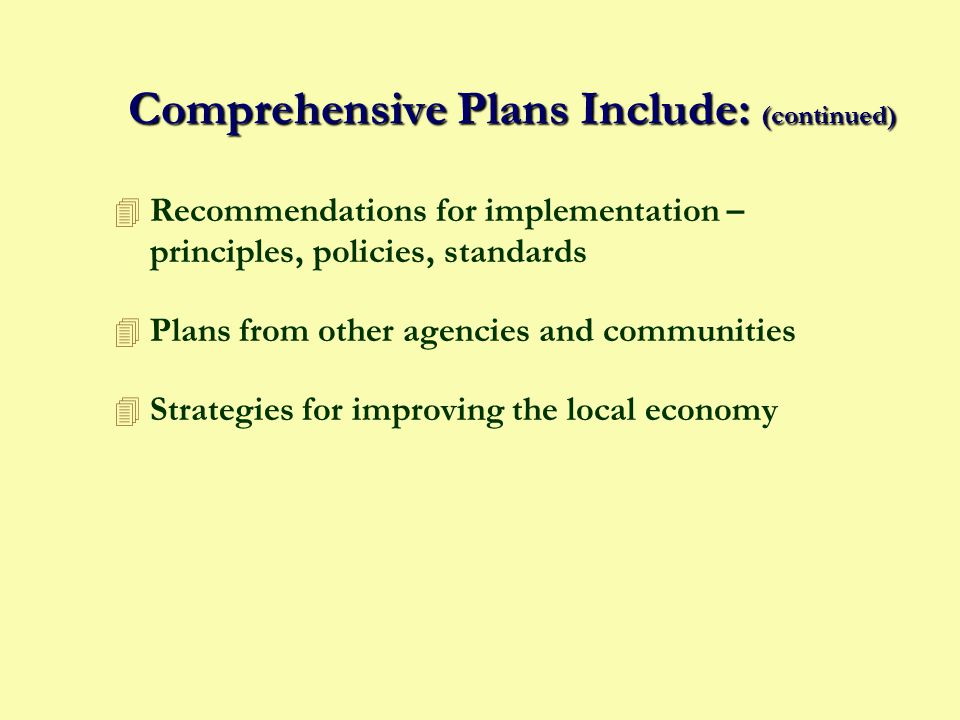 Comprehensive Plans Include: 4 General statement of goals and objectives 4 Background Report - regional needs, local resources, population trends, existing facilities 4 Land Use Plan 4 Community Facilities Plan 4 Other Plans - parks/recreation, flood mitigation, coastal management, transportation, open space, housing, annexation