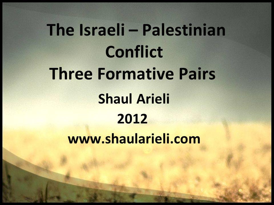 The Israeli – Palestinian Conflict Three Formative Pairs Shaul Arieli 2012 www.shaularieli.com