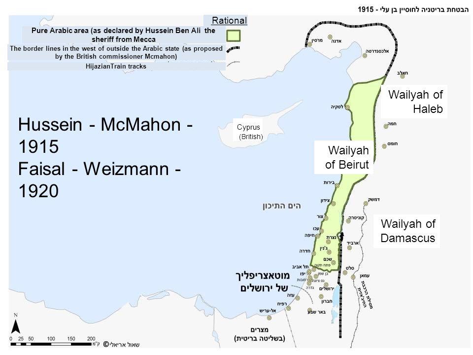 Hussein - McMahon - 1915 Faisal - Weizmann - 1920 Cyprus (British) Wailyah of Haleb Wailyah of Damascus Rational Pure Arabic area (as declared by Huss