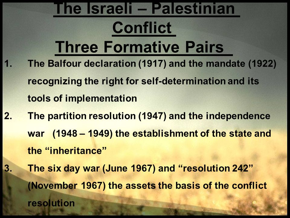 The Israeli – Palestinian Conflict Three Formative Pairs 1.The Balfour declaration (1917) and the mandate (1922) recognizing the right for self-determ