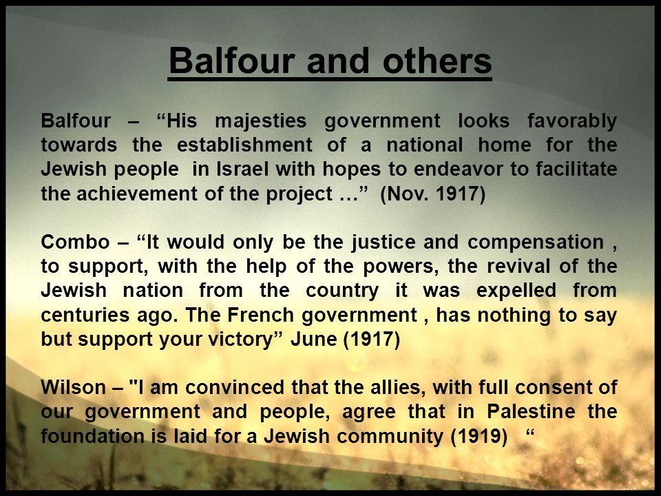 Balfour and others Balfour – His majesties government looks favorably towards the establishment of a national home for the Jewish people in Israel wit