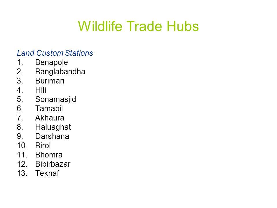 Wildlife Trade Hubs Land Custom Stations 1.Benapole 2.Banglabandha 3.Burimari 4.Hili 5.Sonamasjid 6.Tamabil 7.Akhaura 8.Haluaghat 9.Darshana 10.Birol 11.Bhomra 12.Bibirbazar 13.Teknaf