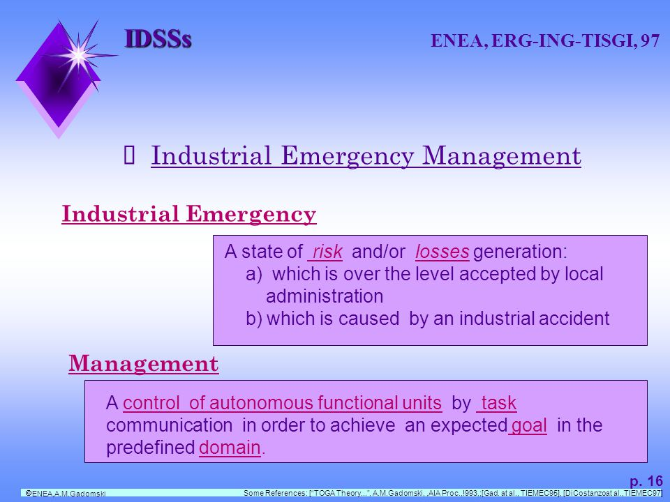 IDSSs IDSSs ENEA, ERG-ING-TISGI, 97 Industrial Emergency Management Industrial Emergency A state of risk and/or losses generation: a) which is over the level accepted by local administration b) which is caused by an industrial accident Management A control of autonomous functional units by task communication in order to achieve an expected goal in the predefined domain.