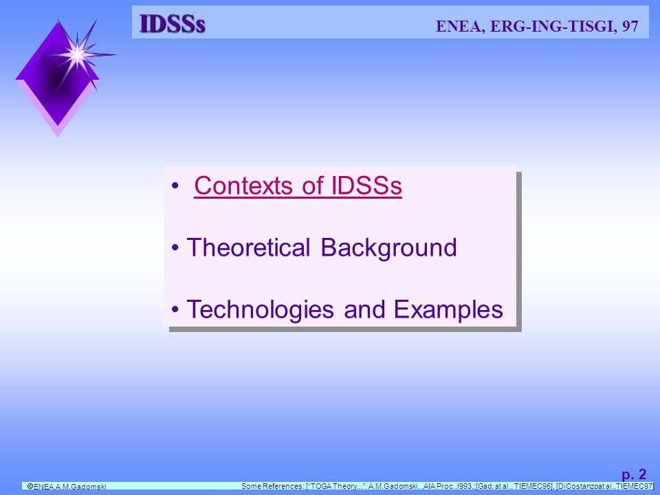 IDSS IDSS ENEA, A.M.Gadomski, 97 Simplified action-oriented decision-making model Lets assume: I y = K i ( I x ); or K i : I x I y I y = K i ( I x ); or K i : I x I y I represents states/situation/changes of the decision domain, DD K i represents an inference association on DD K o represents an available operation on DD A y A y represents an action on DD.