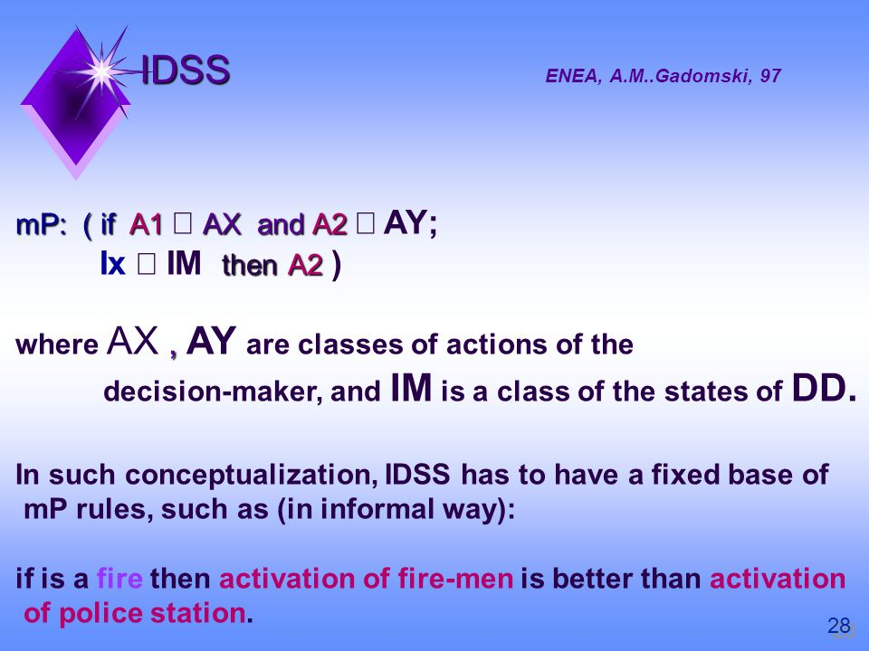 IDSS IDSS ENEA, A.M..Gadomski, 97 mP: ( if A1 AX and A2 mP: ( if A1 AX and A2 AY; thenA2 Ix IM then A2 ), where AX, AY are classes of actions of the decision-maker, and IM is a class of the states of DD.