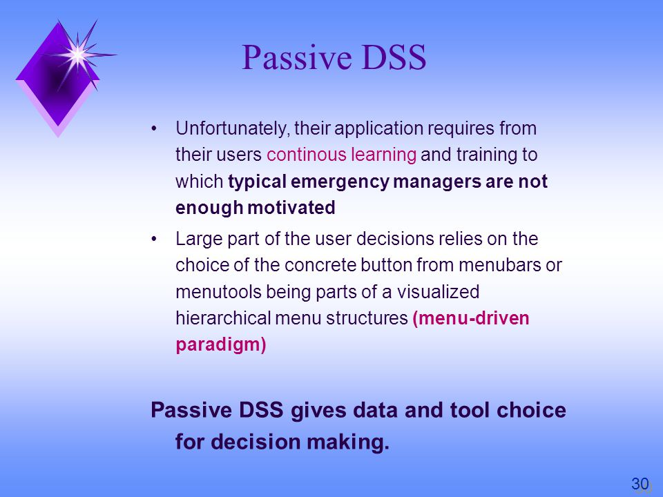 Unfortunately, their application requires from their users continous learning and training to which typical emergency managers are not enough motivated Large part of the user decisions relies on the choice of the concrete button from menubars or menutools being parts of a visualized hierarchical menu structures (menu-driven paradigm) Passive DSS gives data and tool choice for decision making.