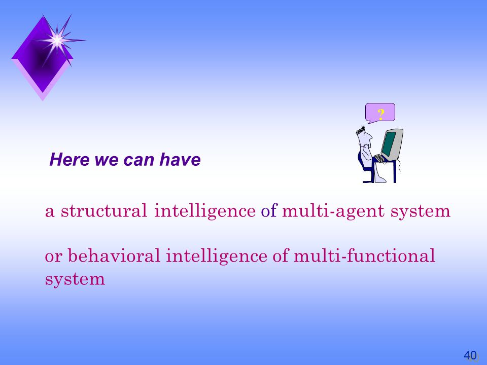 a structural intelligence of multi-agent system or behavioral intelligence of multi-functional system Here we can have .
