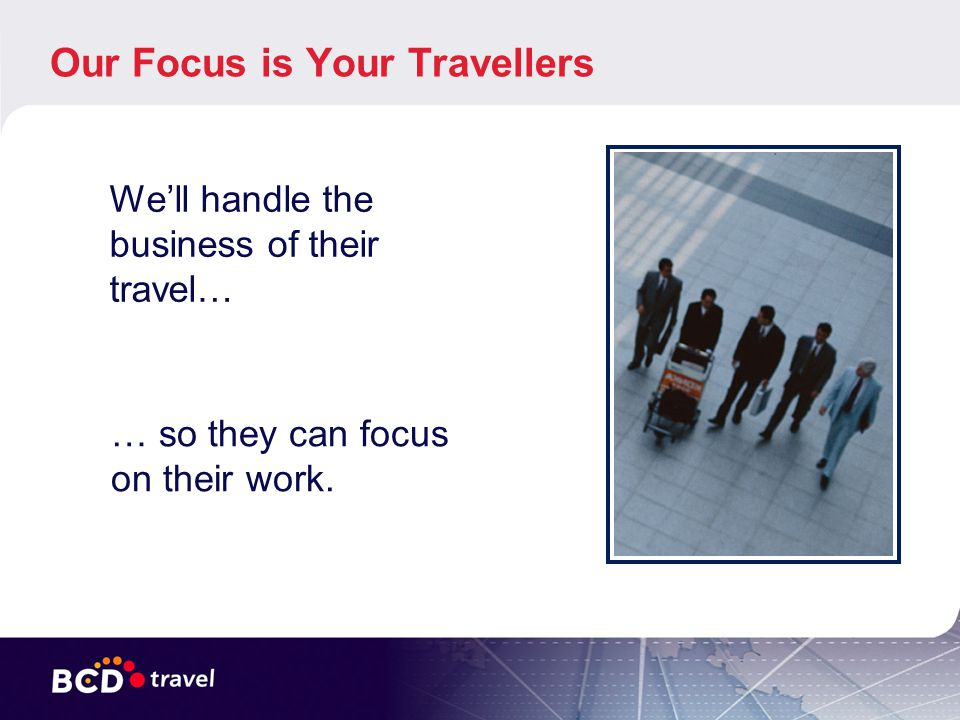 Our Focus is Your Travellers Well handle the business of their travel… … so they can focus on their work.