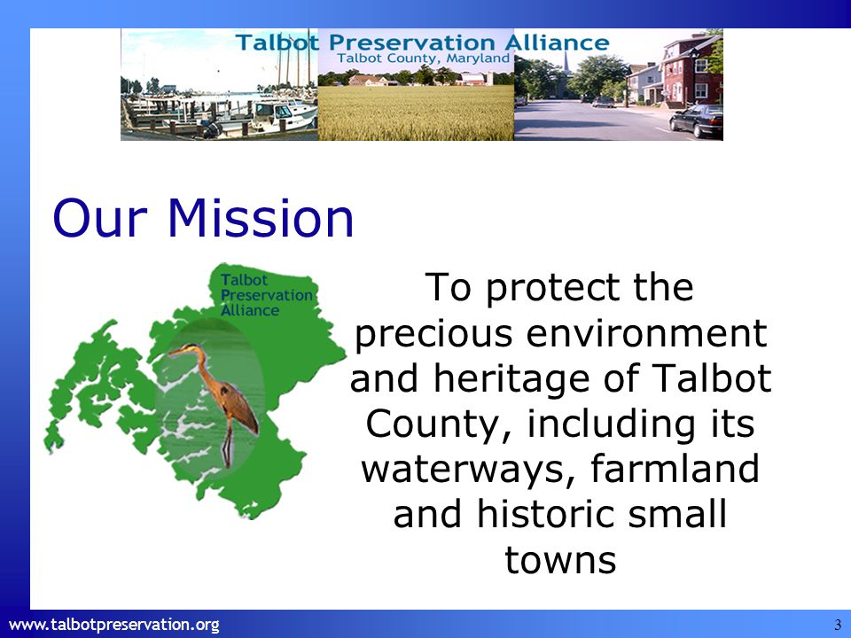 www.talbotpreservation.org 3 Our Mission To protect the precious environment and heritage of Talbot County, including its waterways, farmland and historic small towns