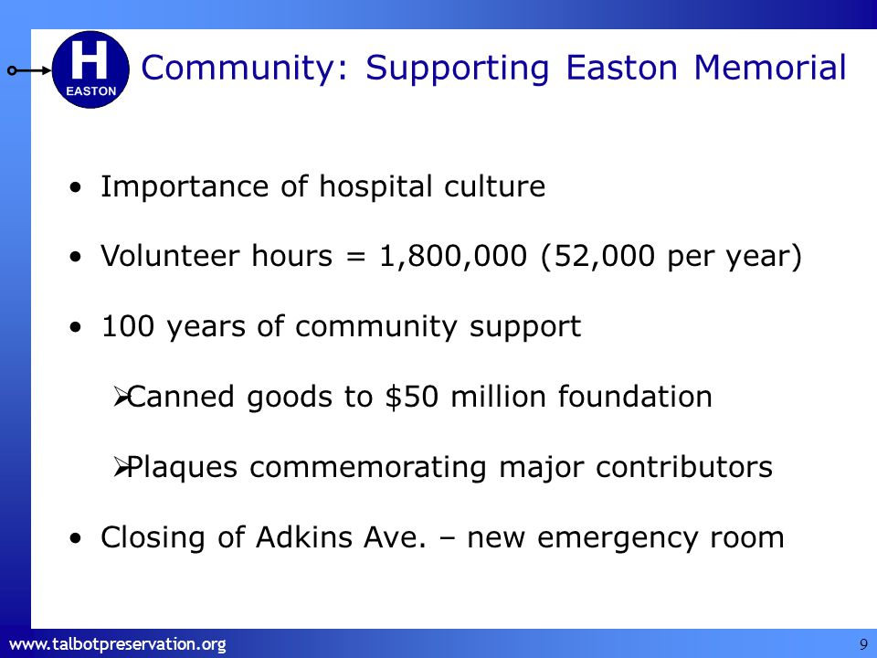 www.talbotpreservation.org 9 Community: Supporting Easton Memorial Importance of hospital culture Volunteer hours = 1,800,000 (52,000 per year) 100 years of community support Canned goods to $50 million foundation Plaques commemorating major contributors Closing of Adkins Ave.