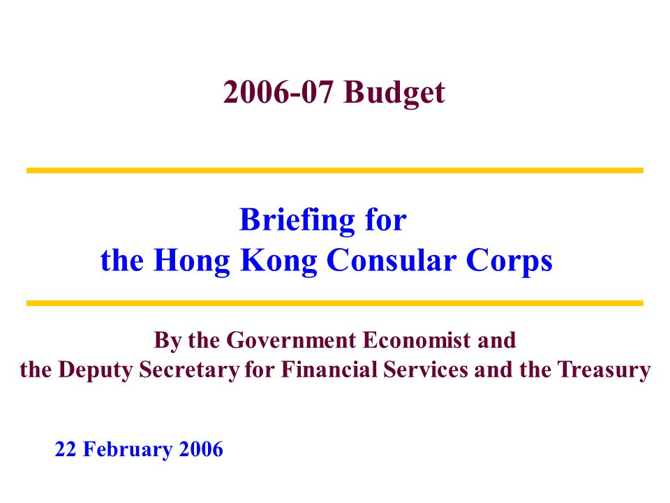 2006-07 Budget Briefing for the Hong Kong Consular Corps By the Government Economist and the Deputy Secretary for Financial Services and the Treasury 22 February 2006