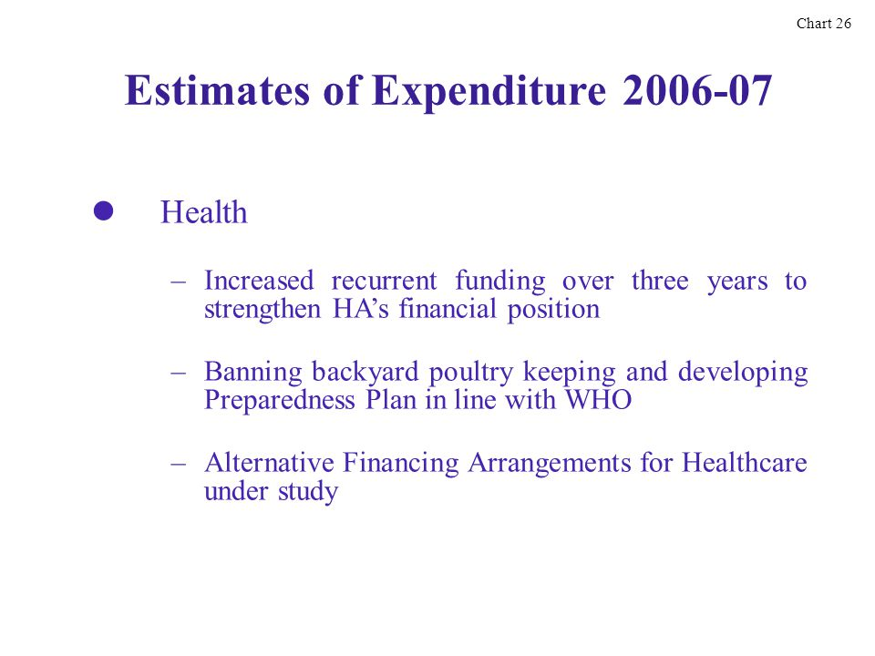 Estimates of Expenditure 2006-07 Health Chart 26 – –Increased recurrent funding over three years to strengthen HAs financial position – –Banning backyard poultry keeping and developing Preparedness Plan in line with WHO – –Alternative Financing Arrangements for Healthcare under study