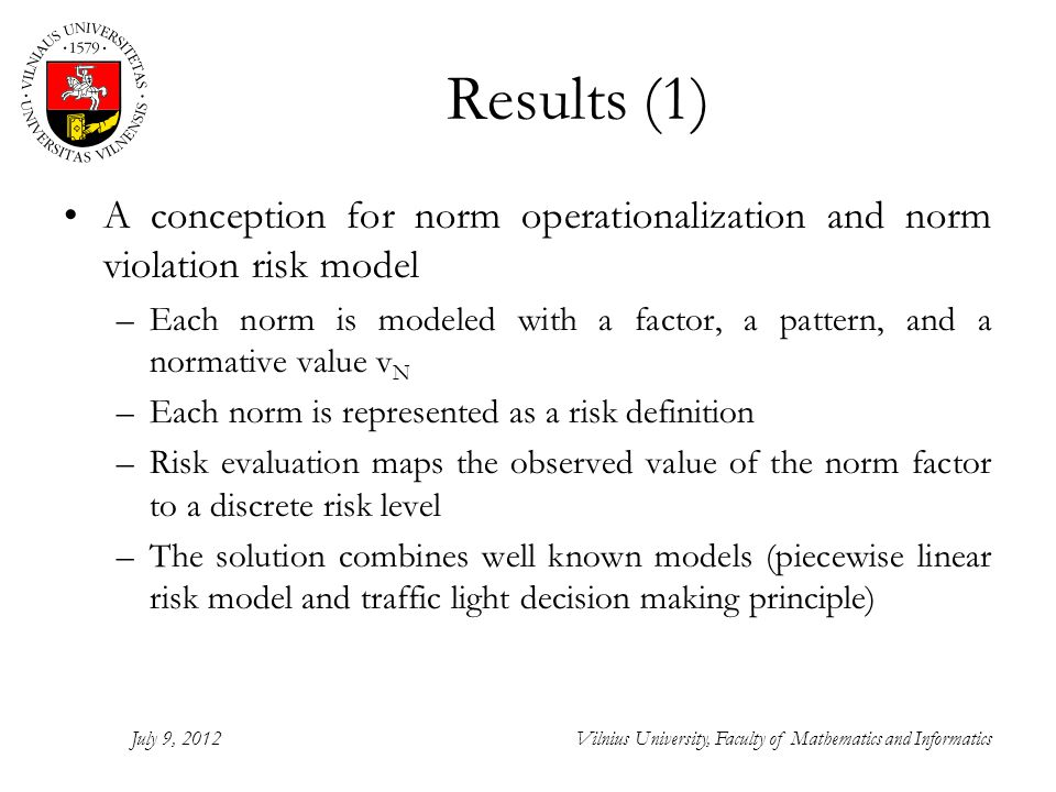 Results (1) A conception for norm operationalization and norm violation risk model –Each norm is modeled with a factor, a pattern, and a normative value v N –Each norm is represented as a risk definition –Risk evaluation maps the observed value of the norm factor to a discrete risk level –The solution combines well known models (piecewise linear risk model and traffic light decision making principle) July 9, 2012Vilnius University, Faculty of Mathematics and Informatics