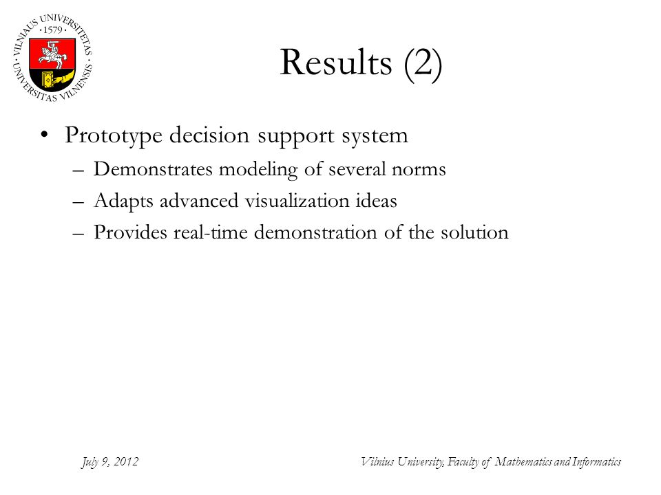 Results (2) Prototype decision support system –Demonstrates modeling of several norms –Adapts advanced visualization ideas –Provides real-time demonstration of the solution July 9, 2012Vilnius University, Faculty of Mathematics and Informatics