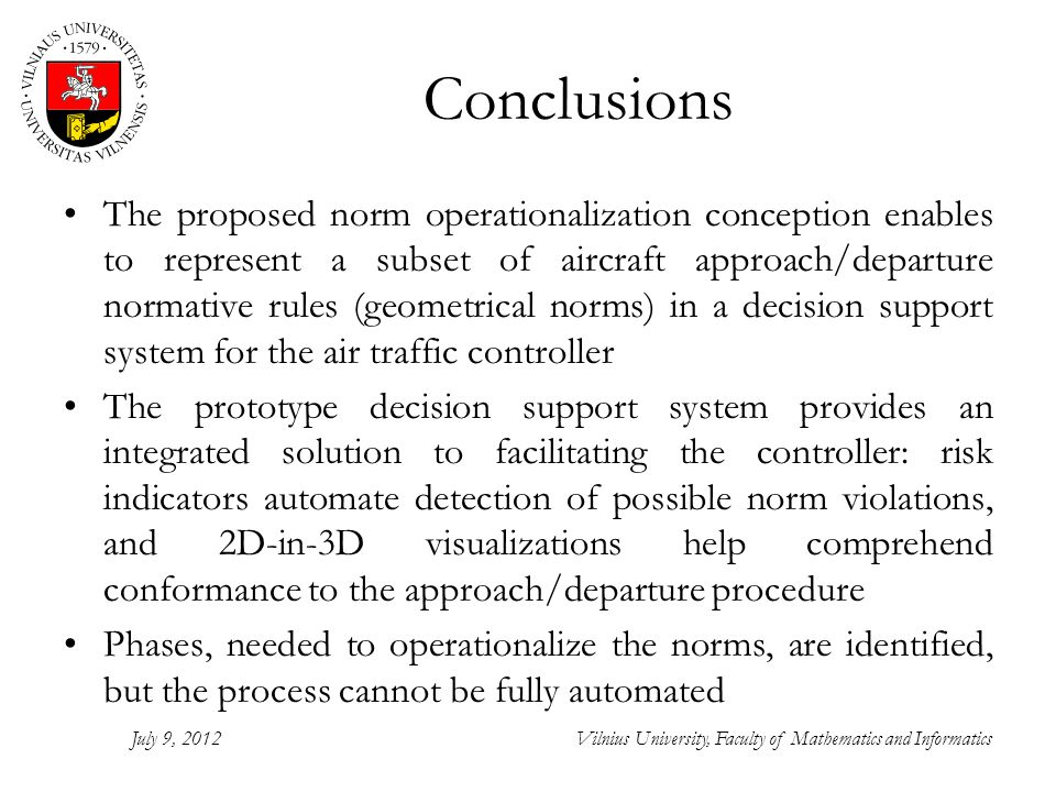 Conclusions The proposed norm operationalization conception enables to represent a subset of aircraft approach/departure normative rules (geometrical norms) in a decision support system for the air traffic controller The prototype decision support system provides an integrated solution to facilitating the controller: risk indicators automate detection of possible norm violations, and 2D-in-3D visualizations help comprehend conformance to the approach/departure procedure Phases, needed to operationalize the norms, are identified, but the process cannot be fully automated July 9, 2012Vilnius University, Faculty of Mathematics and Informatics