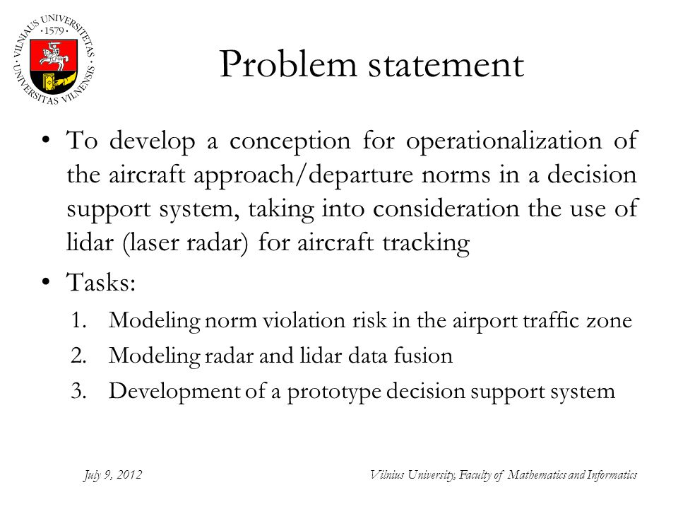 Problem statement To develop a conception for operationalization of the aircraft approach/departure norms in a decision support system, taking into consideration the use of lidar (laser radar) for aircraft tracking Tasks: 1.Modeling norm violation risk in the airport traffic zone 2.Modeling radar and lidar data fusion 3.Development of a prototype decision support system July 9, 2012Vilnius University, Faculty of Mathematics and Informatics