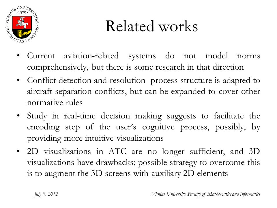 Related works Current aviation-related systems do not model norms comprehensively, but there is some research in that direction Conflict detection and resolution process structure is adapted to aircraft separation conflicts, but can be expanded to cover other normative rules Study in real-time decision making suggests to facilitate the encoding step of the users cognitive process, possibly, by providing more intuitive visualizations 2D visualizations in ATC are no longer sufficient, and 3D visualizations have drawbacks; possible strategy to overcome this is to augment the 3D screens with auxiliary 2D elements July 9, 2012Vilnius University, Faculty of Mathematics and Informatics