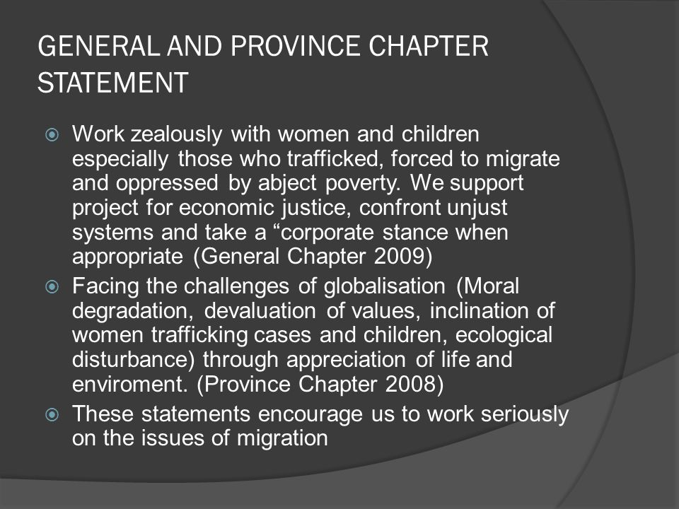 GENERAL AND PROVINCE CHAPTER STATEMENT Work zealously with women and children especially those who trafficked, forced to migrate and oppressed by abject poverty.