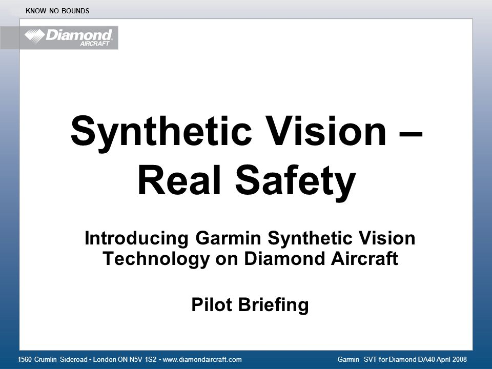 Garmin SVT for Diamond DA40 April 2008 1560 Crumlin Sideroad London ON N5V 1S2 www.diamondaircraft.com KNOW NO BOUNDS Synthetic Vision – Real Safety Introducing Garmin Synthetic Vision Technology on Diamond Aircraft Pilot Briefing