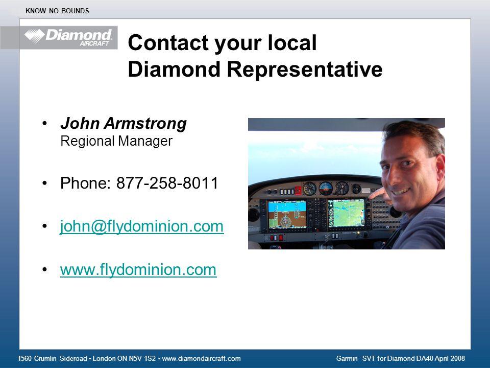 Garmin SVT for Diamond DA40 April 2008 1560 Crumlin Sideroad London ON N5V 1S2 www.diamondaircraft.com KNOW NO BOUNDS Contact your local Diamond Representative John Armstrong Regional Manager Phone: 877-258-8011 john@flydominion.com www.flydominion.com