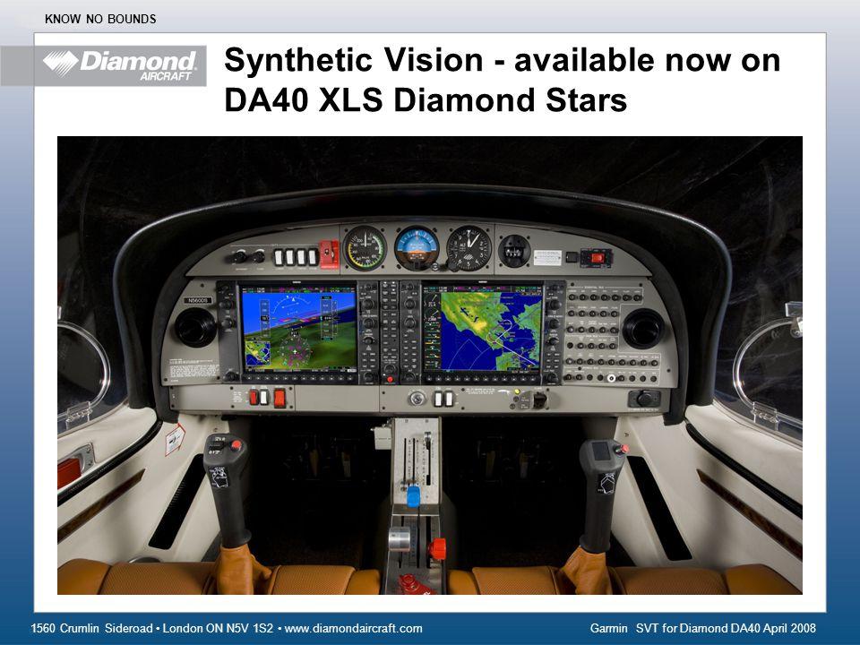 Garmin SVT for Diamond DA40 April 2008 1560 Crumlin Sideroad London ON N5V 1S2 www.diamondaircraft.com KNOW NO BOUNDS Synthetic Vision - available now on DA40 XLS Diamond Stars