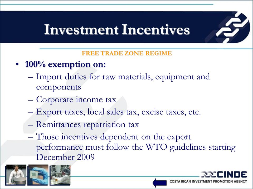 Investment Incentives FREE TRADE ZONE REGIME 100% exemption on:100% exemption on: –Import duties for raw materials, equipment and components –Corporate income tax –Export taxes, local sales tax, excise taxes, etc.