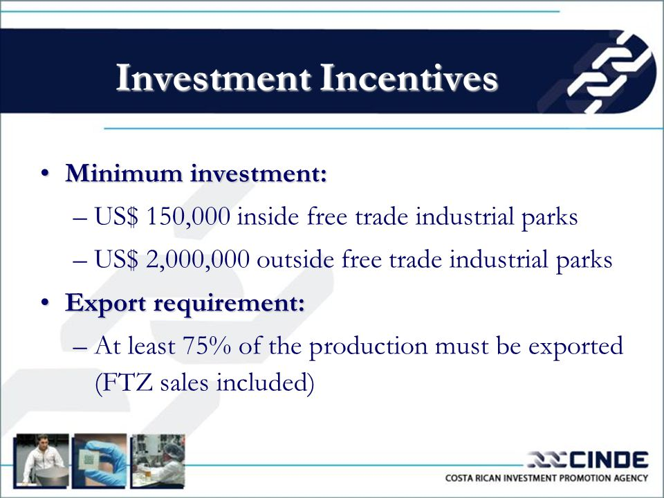 Minimum investment:Minimum investment: –US$ 150,000 inside free trade industrial parks –US$ 2,000,000 outside free trade industrial parks Export requirement:Export requirement: –At least 75% of the production must be exported (FTZ sales included) Investment Incentives
