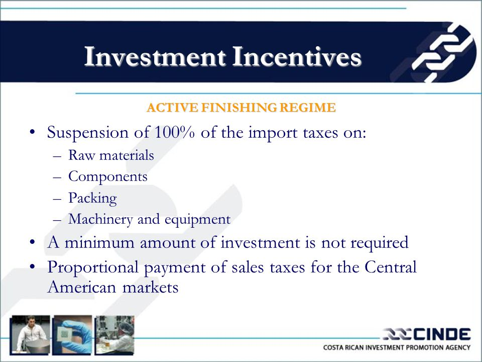 ACTIVE FINISHING REGIME Suspension of 100% of the import taxes on: –Raw materials –Components –Packing –Machinery and equipment A minimum amount of investment is not required Proportional payment of sales taxes for the Central American markets