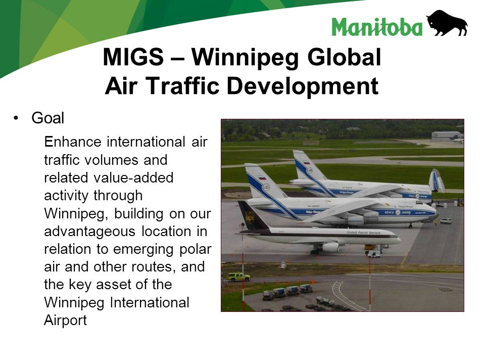 MIGS – Winnipeg Global Air Traffic Development Goal Enhance international air traffic volumes and related value-added activity through Winnipeg, building on our advantageous location in relation to emerging polar air and other routes, and the key asset of the Winnipeg International Airport
